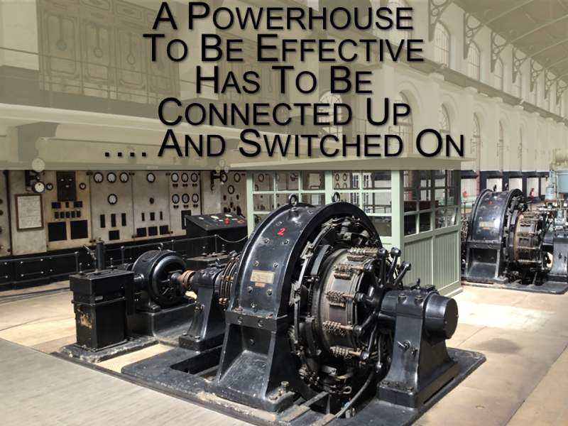 A powerhouse to be effective has to be connected up and switched on.